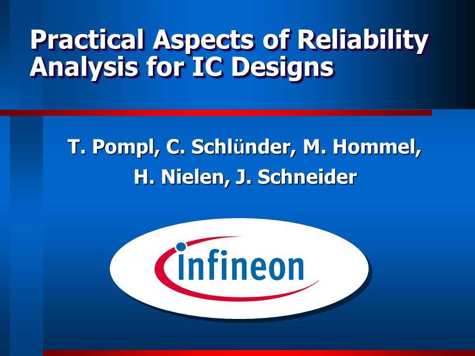 Practical Aspects of Reliability Analysis for IC Designs T. Pompl, C. Schl ü nder, M. Hommel, H. Nielen, J. Schneider