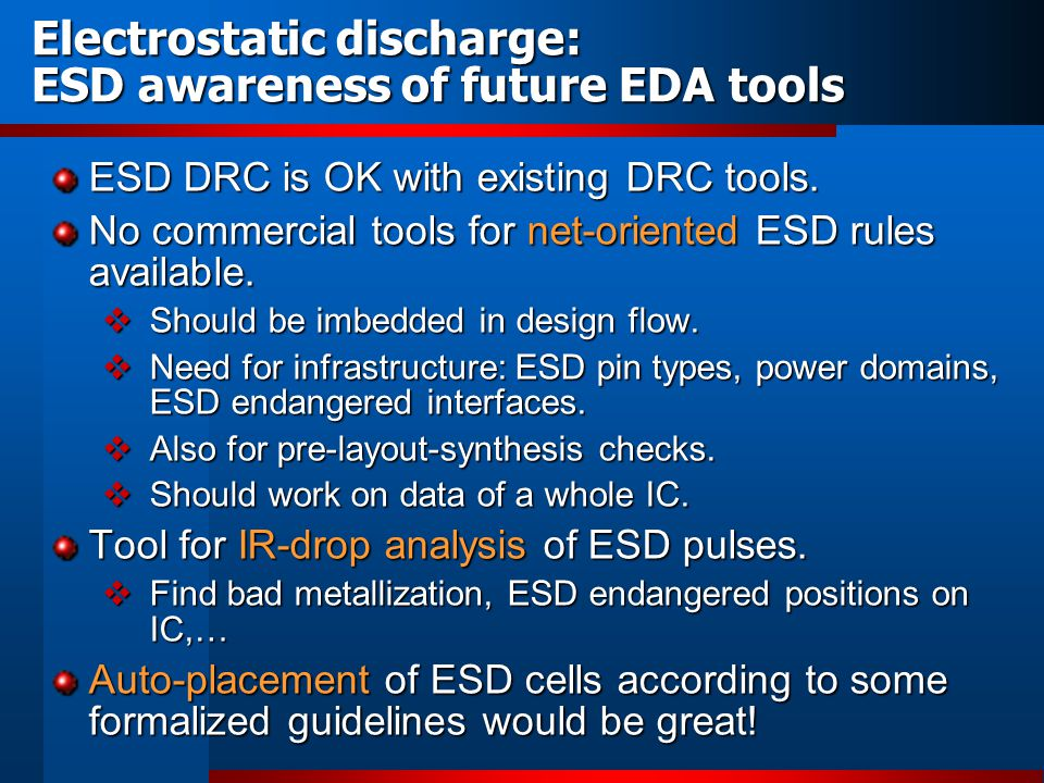 Electrostatic discharge: ESD awareness of future EDA tools ESD DRC is OK with existing DRC tools. No commercial tools for net-oriented ESD rules avail
