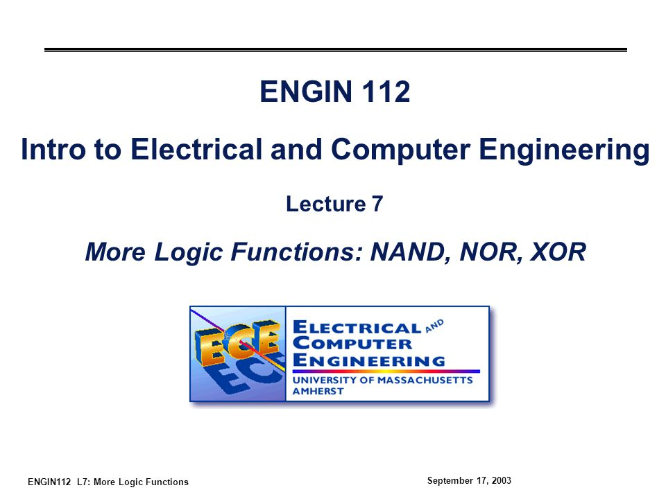 ENGIN112 L7: More Logic Functions September 17, 2003 Overview °More 2-input logic gates (NAND, NOR, XOR) °Extensions to 3-input gates °Converting between sum-of-products and NANDs SOP to NANDs NANDs to SOP °Converting between sum-of-products and NORs SOP to NORs NORs to SOP °Positive and negative logic We use primarily positive logic in this course.