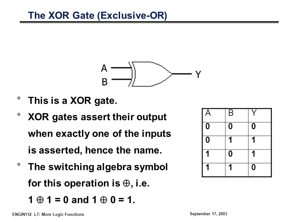 ENGIN112 L7: More Logic Functions September 17, 2003 The XOR Gate (Exclusive-OR) °This is a XOR gate.