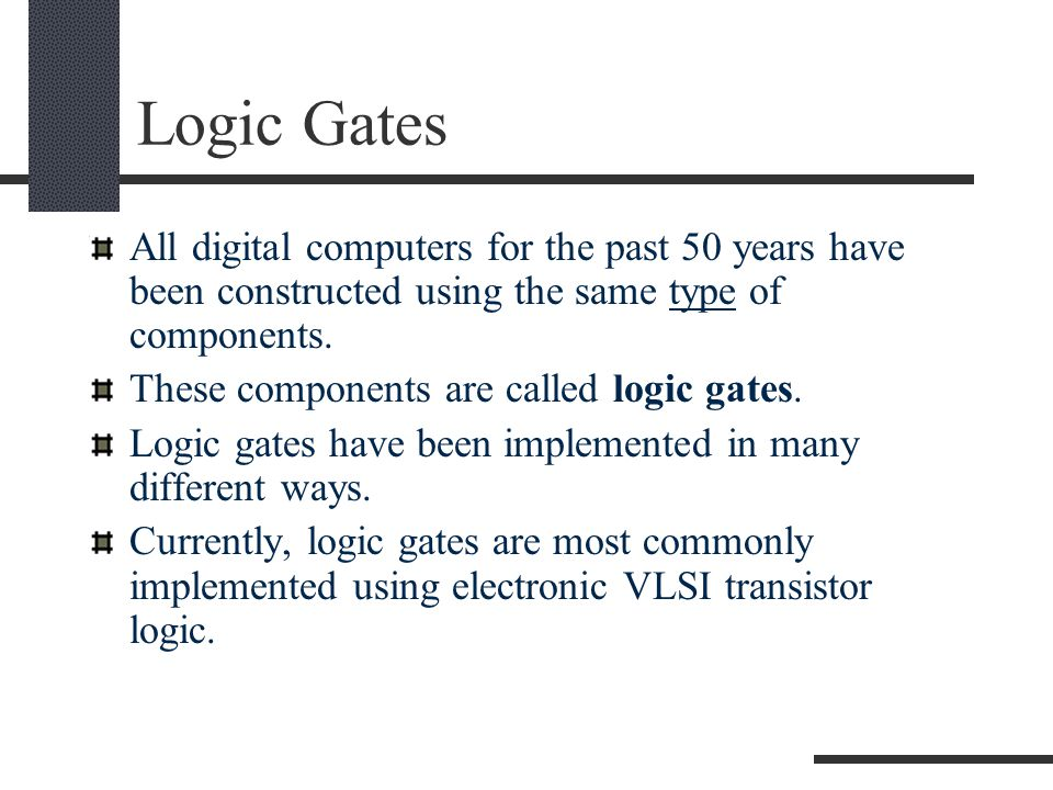 Logic Gates All basic logic gates have the ability to accept either one or two input signals (depending upon the type of gate) and generate one output signal.