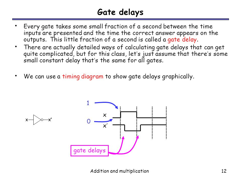 Addition and multiplication12 Gate delays Every gate takes some small fraction of a second between the time inputs are presented and the time the corr