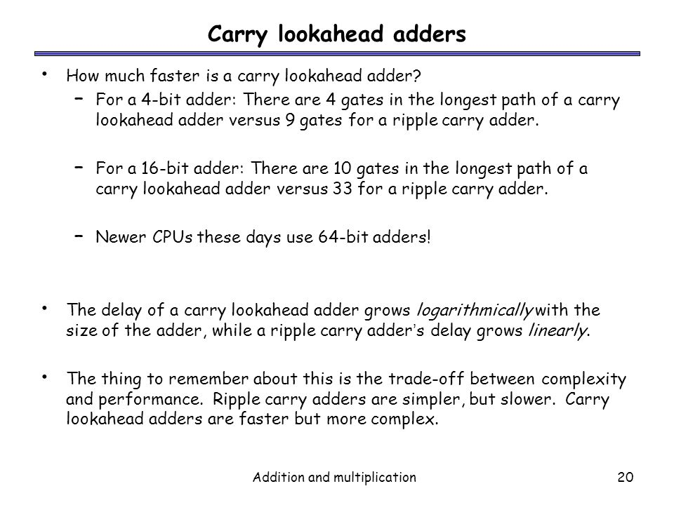 Addition and multiplication20 Carry lookahead adders How much faster is a carry lookahead adder? – For a 4-bit adder: There are 4 gates in the longest