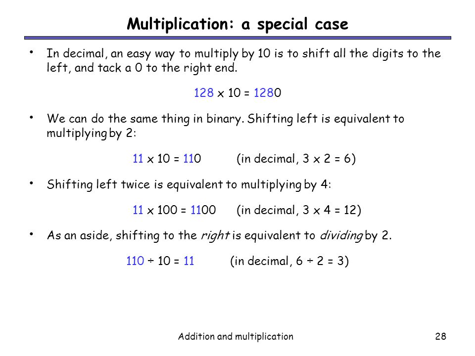Addition and multiplication28 Multiplication: a special case In decimal, an easy way to multiply by 10 is to shift all the digits to the left, and tac