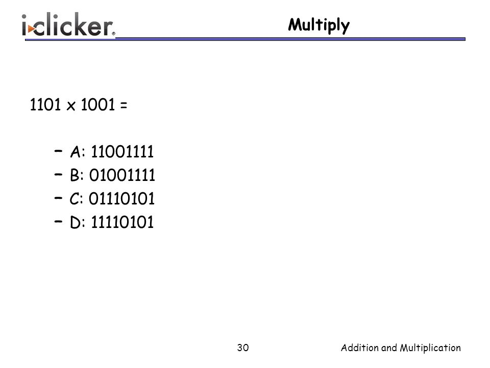 Multiply 1101 x 1001 = – A: 11001111 – B: 01001111 – C: 01110101 – D: 11110101 30Addition and Multiplication