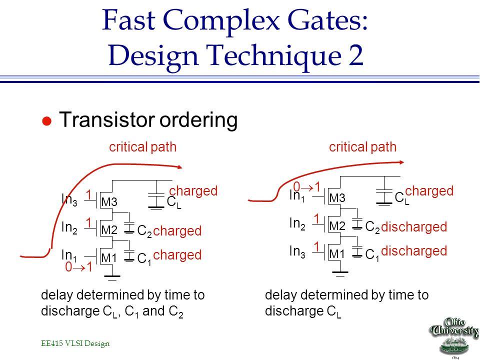 EE415 VLSI Design Fast Complex Gates: Design Technique 2 l Transistor ordering C2C2 C1C1 In 1 In 2 In 3 M1 M2 M3 CLCL C2C2 C1C1 In 3 In 2 In 1 M1 M2 M