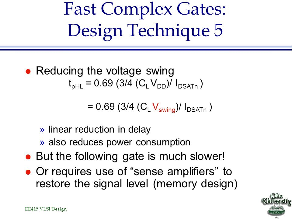 EE415 VLSI Design Fast Complex Gates: Design Technique 5 l Reducing the voltage swing »linear reduction in delay »also reduces power consumption l But