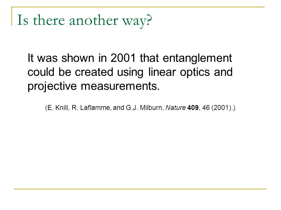 Is there another way? It was shown in 2001 that entanglement could be created using linear optics and projective measurements. (E. Knill, R. Laflamme,