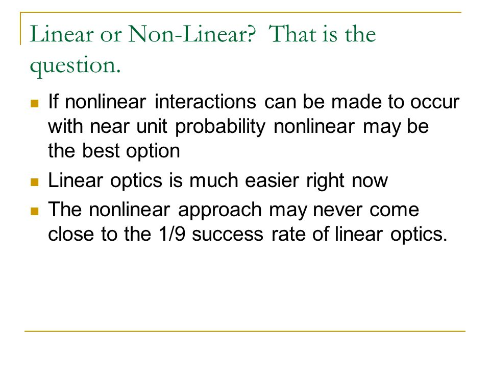 Linear or Non-Linear? That is the question. If nonlinear interactions can be made to occur with near unit probability nonlinear may be the best option