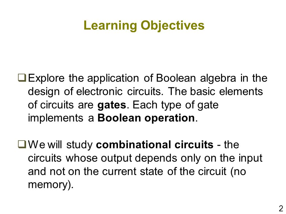 2 Learning Objectives Explore the application of Boolean algebra in the design of electronic circuits. The basic elements of circuits are gates. Each