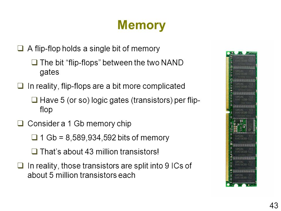 43 Memory A flip-flop holds a single bit of memory The bit flip-flops between the two NAND gates In reality, flip-flops are a bit more complicated Hav
