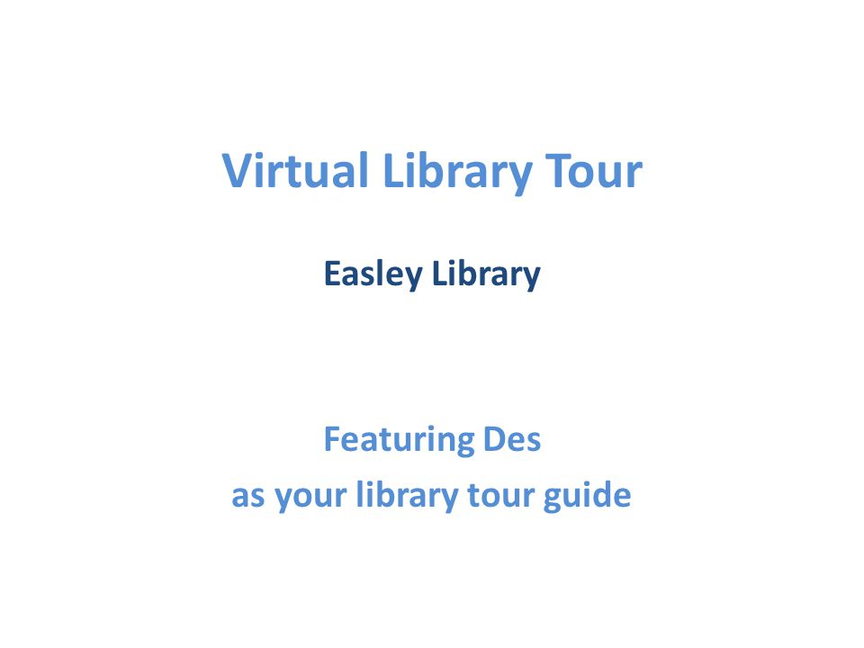 Virtual Library Tour Easley Library Featuring Des as your library tour guide