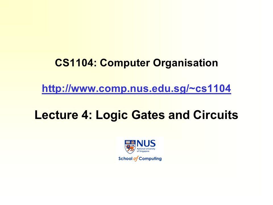 CS1104: Computer Organisation http://www.comp.nus.edu.sg/~cs1104 Lecture 4: Logic Gates and Circuits http://www.comp.nus.edu.sg/~cs1104
