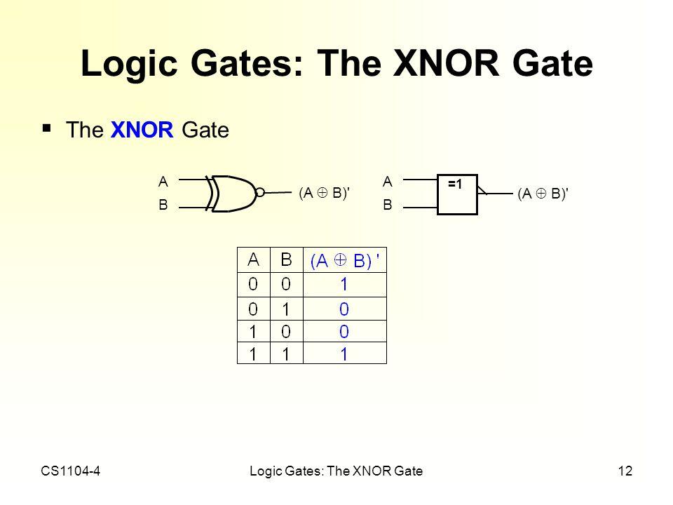 CS1104-4Logic Gates: The XNOR Gate12 Logic Gates: The XNOR Gate The XNOR Gate ABAB (A B)' =1 ABAB (A B)'