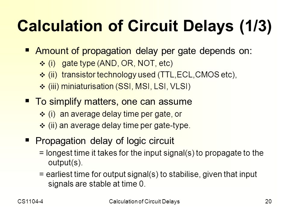 CS1104-4Calculation of Circuit Delays20 Calculation of Circuit Delays (1/3) Amount of propagation delay per gate depends on: (i) gate type (AND, OR, N