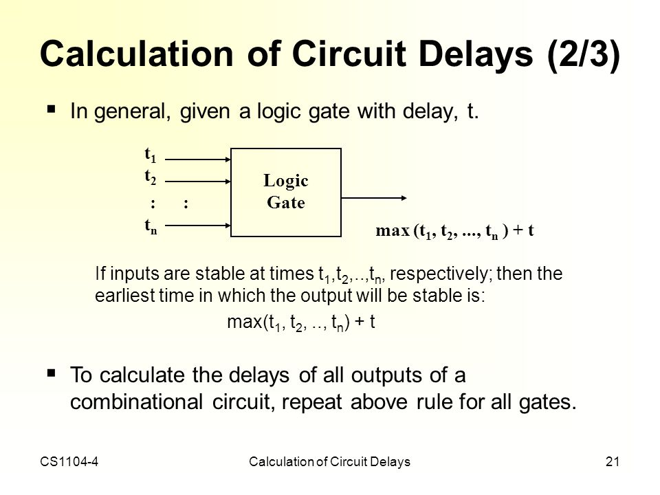 CS1104-4Calculation of Circuit Delays21 Calculation of Circuit Delays (2/3) In general, given a logic gate with delay, t. If inputs are stable at time