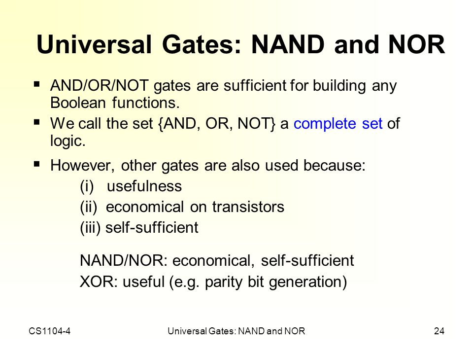 CS1104-4Universal Gates: NAND and NOR24 Universal Gates: NAND and NOR AND/OR/NOT gates are sufficient for building any Boolean functions. We call the