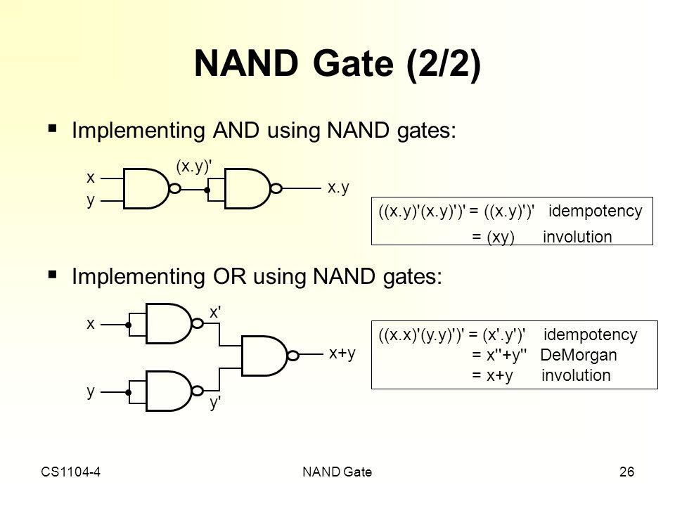 CS1104-4NAND Gate26 NAND Gate (2/2) ((x.y)'(x.y)')' = ((x.y)')' idempotency = (xy) involution ((x.x)'(y.y)')' = (x'.y')' idempotency = x''+y'' DeMorga