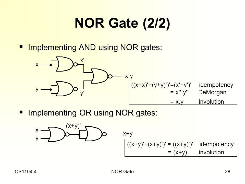CS1104-4NOR Gate28 NOR Gate (2/2) ((x+x)'+(y+y)')'=(x'+y')' idempotency = x''.y'' DeMorgan = x.y involution ((x+y)'+(x+y)')' = ((x+y)')' idempotency =