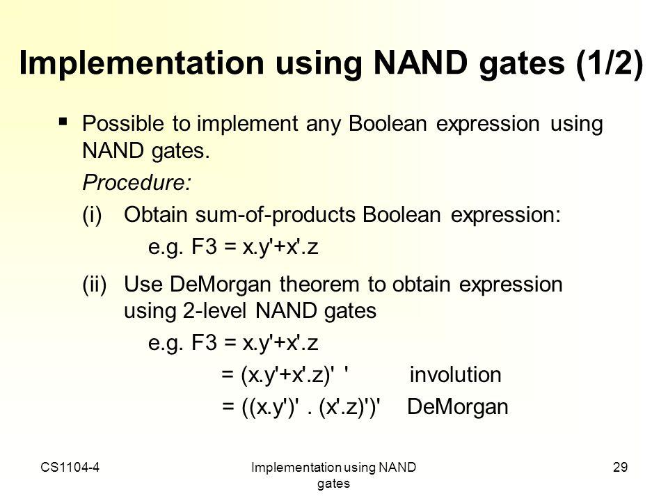 CS1104-4Implementation using NAND gates 29 Implementation using NAND gates (1/2) Possible to implement any Boolean expression using NAND gates. Proced