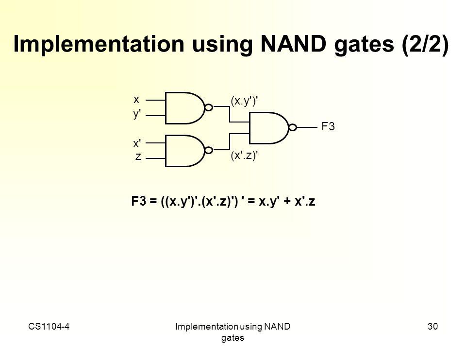 CS1104-4Implementation using NAND gates 30 Implementation using NAND gates (2/2) F3 = ((x.y')'.(x'.z)') ' = x.y' + x'.z x' z F3 (x'.z)' (x.y')' x y'