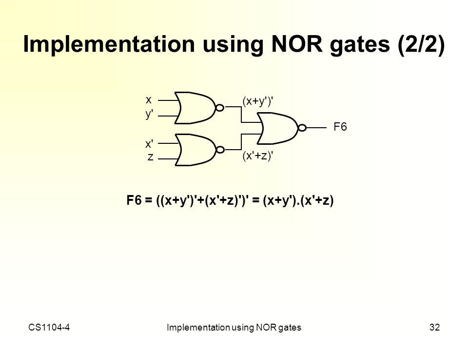 CS1104-4Implementation using NOR gates32 Implementation using NOR gates (2/2) F6 = ((x+y')'+(x'+z)')' = (x+y').(x'+z) x' z F6 (x'+z)' (x+y')' x y'