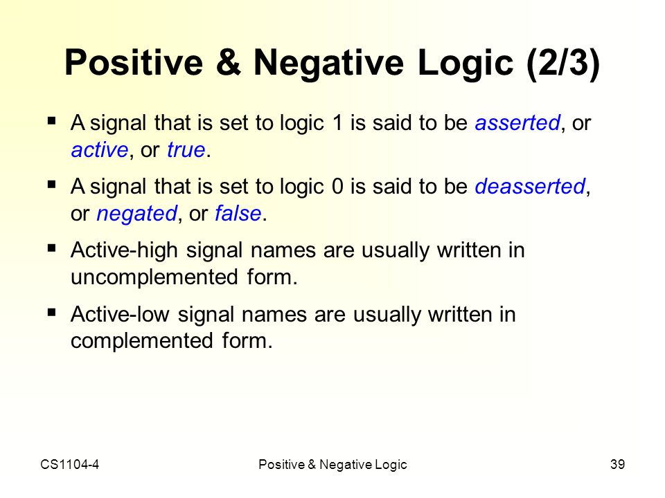 CS1104-4Positive & Negative Logic39 Positive & Negative Logic (2/3) A signal that is set to logic 1 is said to be asserted, or active, or true. A sign