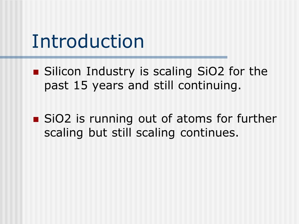 Introduction Silicon Industry is scaling SiO2 for the past 15 years and still continuing. SiO2 is running out of atoms for further scaling but still s