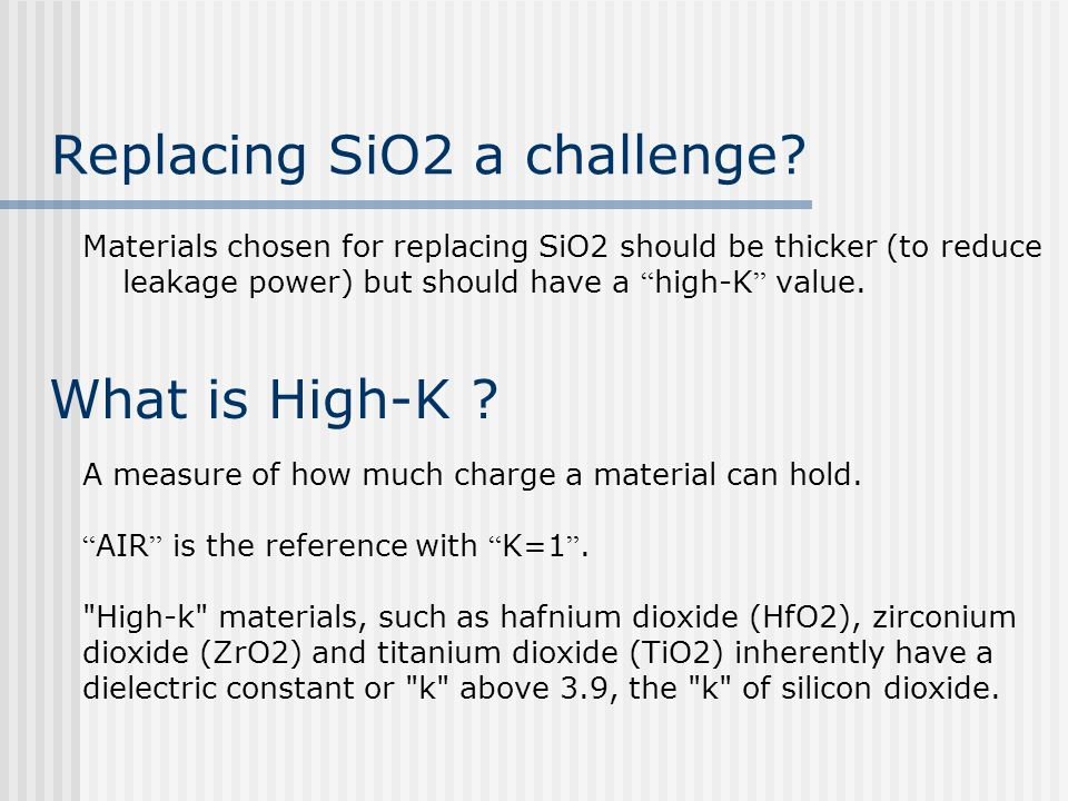 Replacing SiO2 a challenge? Materials chosen for replacing SiO2 should be thicker (to reduce leakage power) but should have a high-K value. What is Hi
