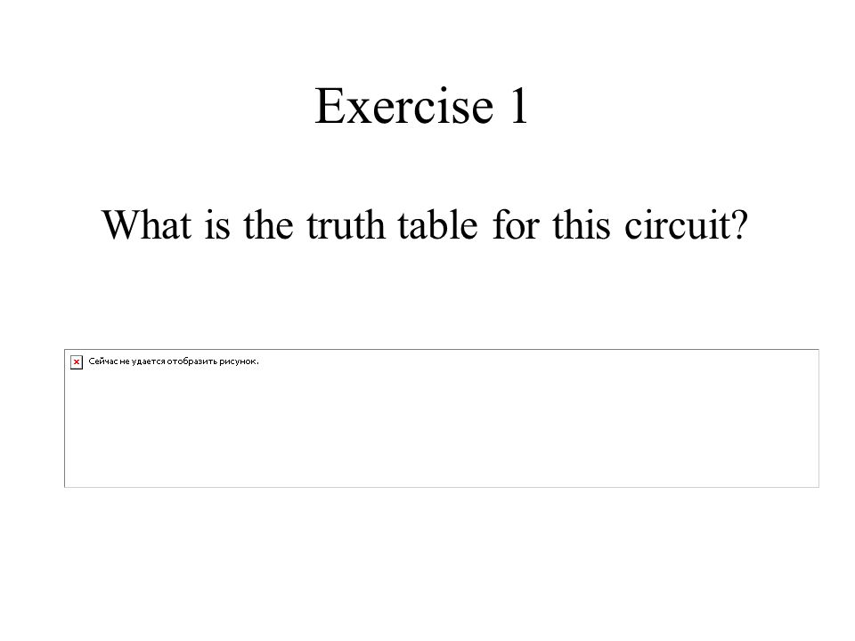 Exercise 1 What is the truth table for this circuit?