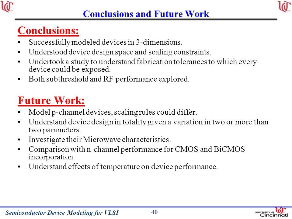 Semiconductor Device Modeling for VLSI 40 Conclusions and Future Work Conclusions: Successfully modeled devices in 3-dimensions.