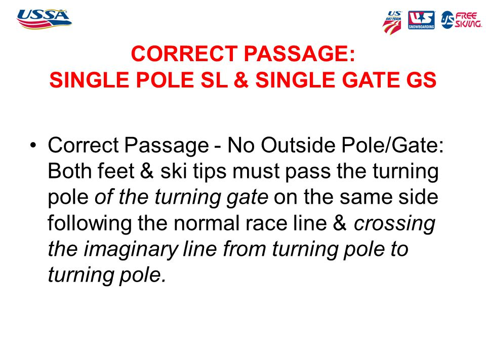 CORRECT PASSAGE: SINGLE POLE SL & SINGLE GATE GS Correct Passage - No Outside Pole/Gate: Both feet & ski tips must pass the turning pole of the turnin