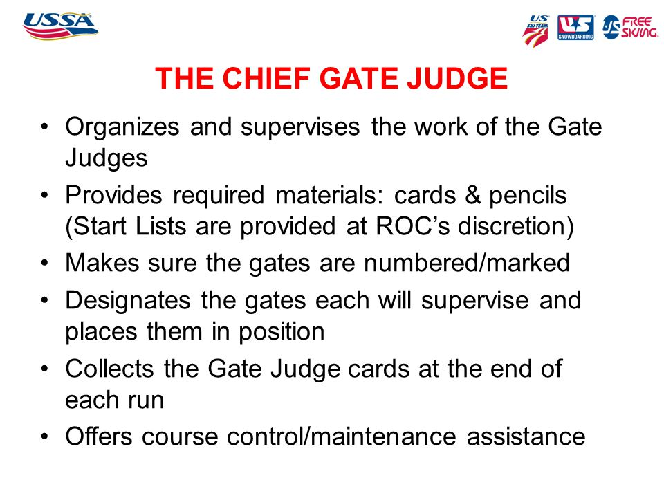 THE CHIEF GATE JUDGE Organizes and supervises the work of the Gate Judges Provides required materials: cards & pencils (Start Lists are provided at RO