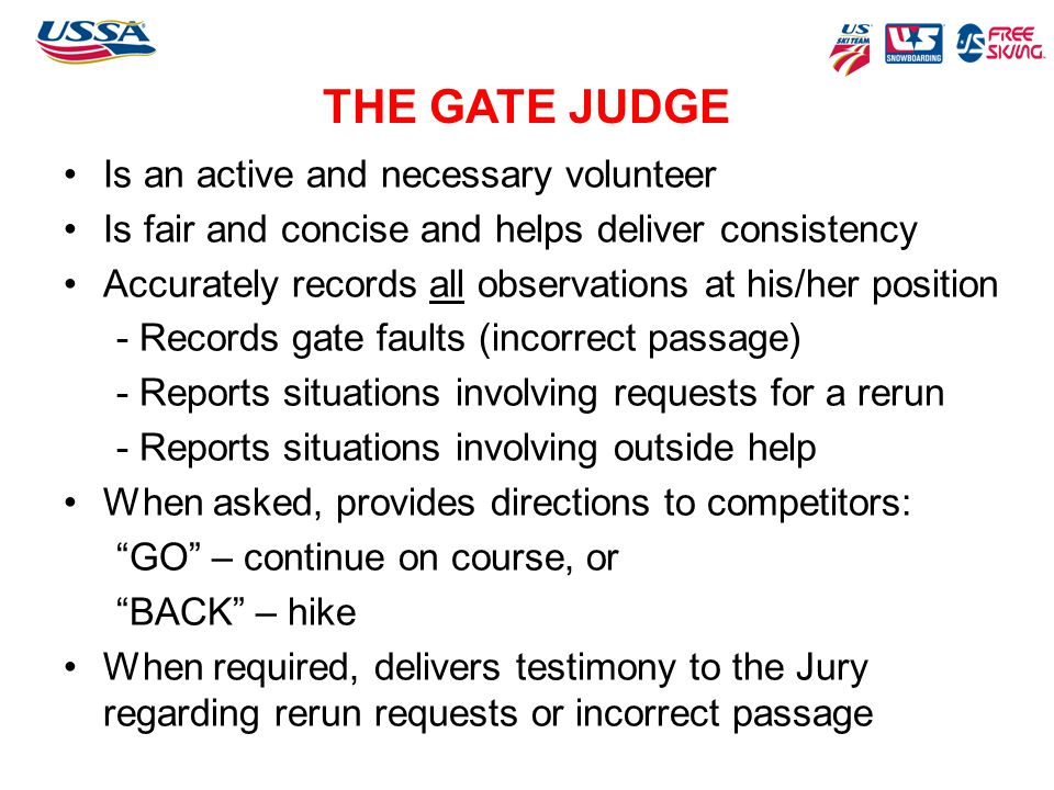 THE GATE JUDGE Is an active and necessary volunteer Is fair and concise and helps deliver consistency Accurately records all observations at his/her p