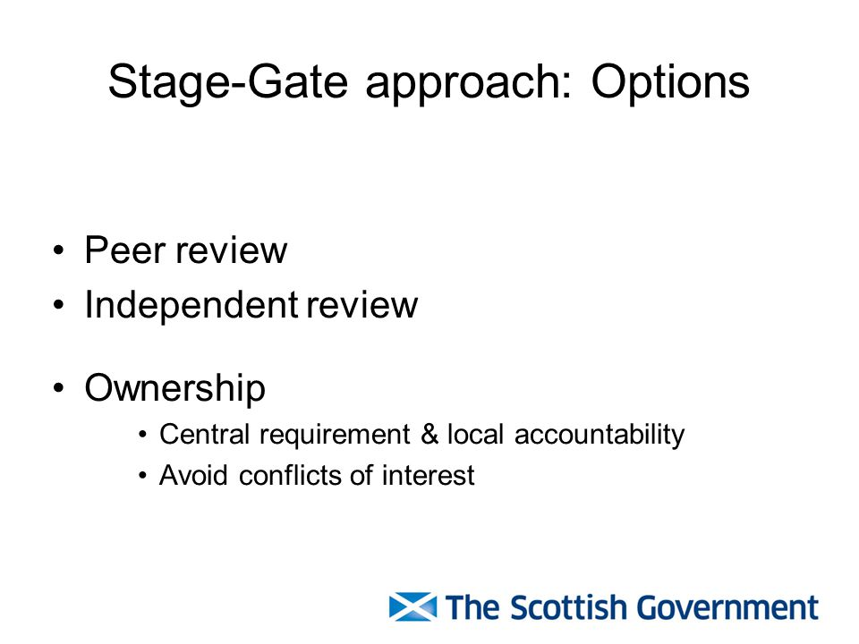 Stage-Gate approach: Options Peer review Independent review Ownership Central requirement & local accountability Avoid conflicts of interest