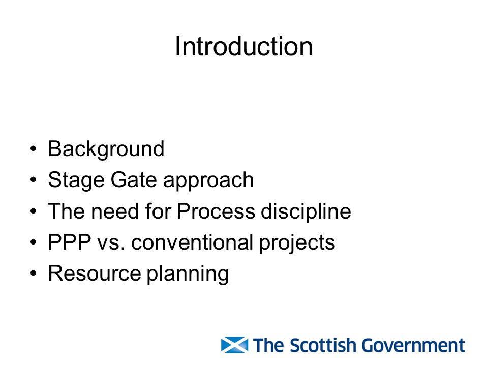 Introduction Background Stage Gate approach The need for Process discipline PPP vs. conventional projects Resource planning