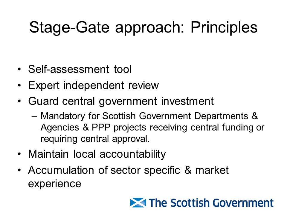 Stage-Gate approach: Principles Self-assessment tool Expert independent review Guard central government investment –Mandatory for Scottish Government