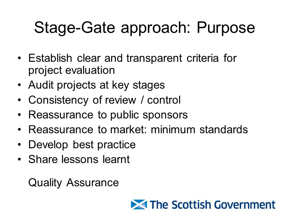 Stage-Gate approach: Purpose Establish clear and transparent criteria for project evaluation Audit projects at key stages Consistency of review / cont