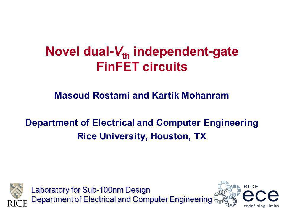 Laboratory for Sub-100nm Design Department of Electrical and Computer Engineering Novel dual-V th independent-gate FinFET circuits Masoud Rostami and