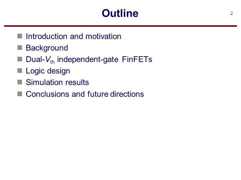 Outline n Introduction and motivation n Background n Dual-V th independent-gate FinFETs n Logic design n Simulation results n Conclusions and future d