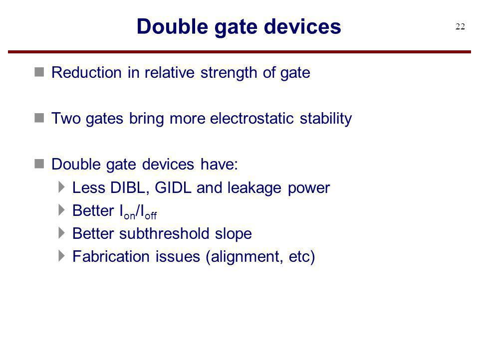 Double gate devices n Reduction in relative strength of gate n Two gates bring more electrostatic stability n Double gate devices have: Less DIBL, GID