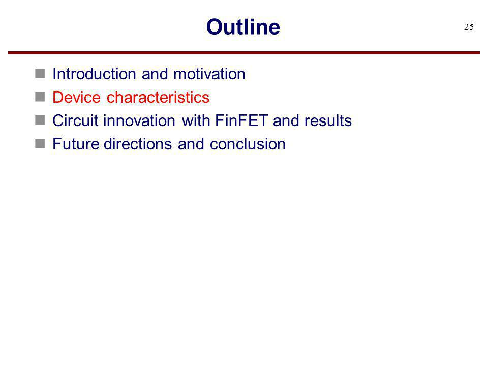 Outline n Introduction and motivation n Device characteristics n Circuit innovation with FinFET and results n Future directions and conclusion 25