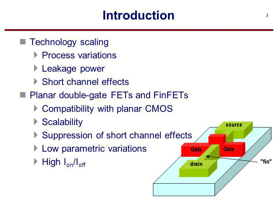 Introduction n Technology scaling Process variations Leakage power Short channel effects n Planar double-gate FETs and FinFETs Compatibility with plan