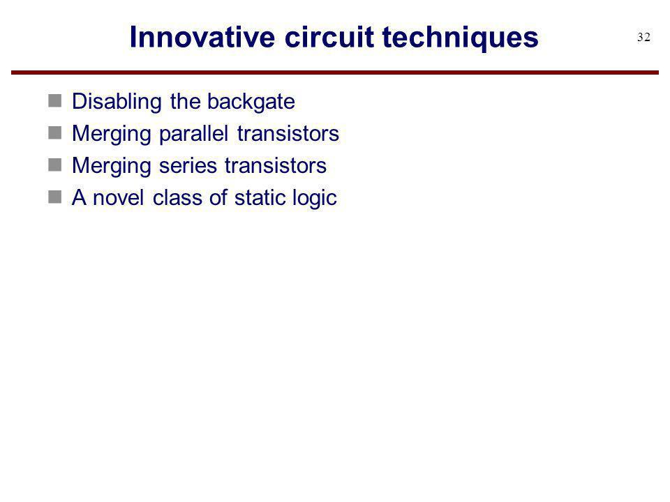 Innovative circuit techniques n Disabling the backgate n Merging parallel transistors n Merging series transistors n A novel class of static logic 32