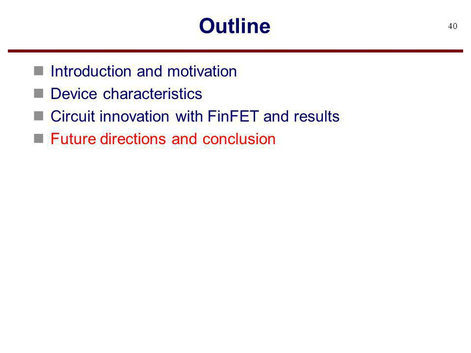 Outline n Introduction and motivation n Device characteristics n Circuit innovation with FinFET and results n Future directions and conclusion 40