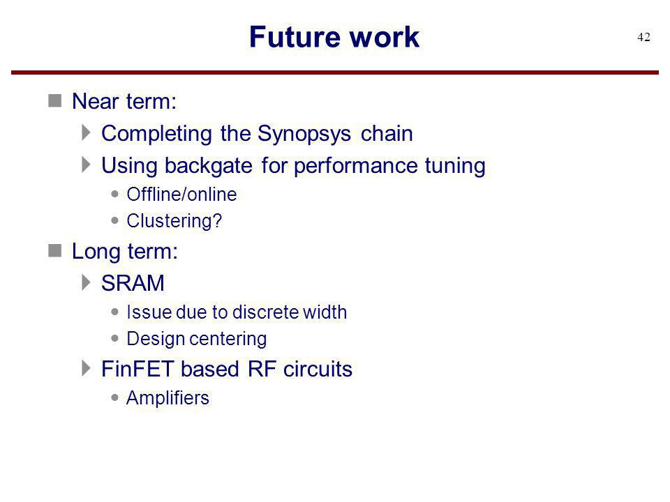 Future work n Near term: Completing the Synopsys chain Using backgate for performance tuning Offline/online Clustering? n Long term: SRAM Issue due to
