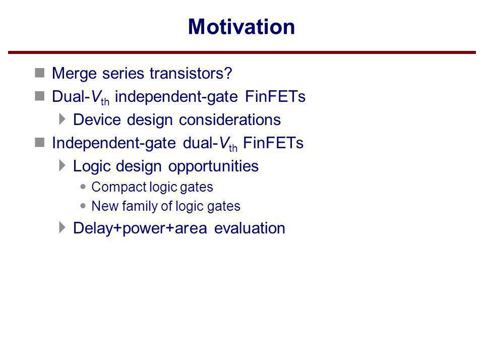Motivation n Merge series transistors? n Dual-V th independent-gate FinFETs Device design considerations n Independent-gate dual-V th FinFETs Logic de