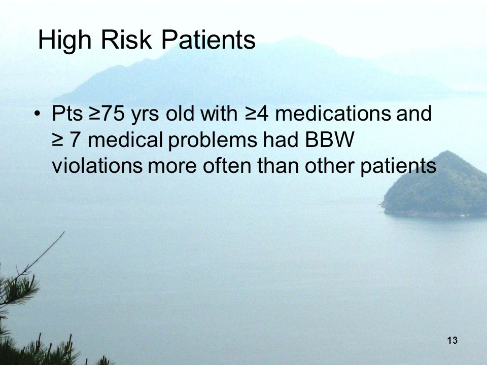 13 High Risk Patients Pts 75 yrs old with 4 medications and 7 medical problems had BBW violations more often than other patients