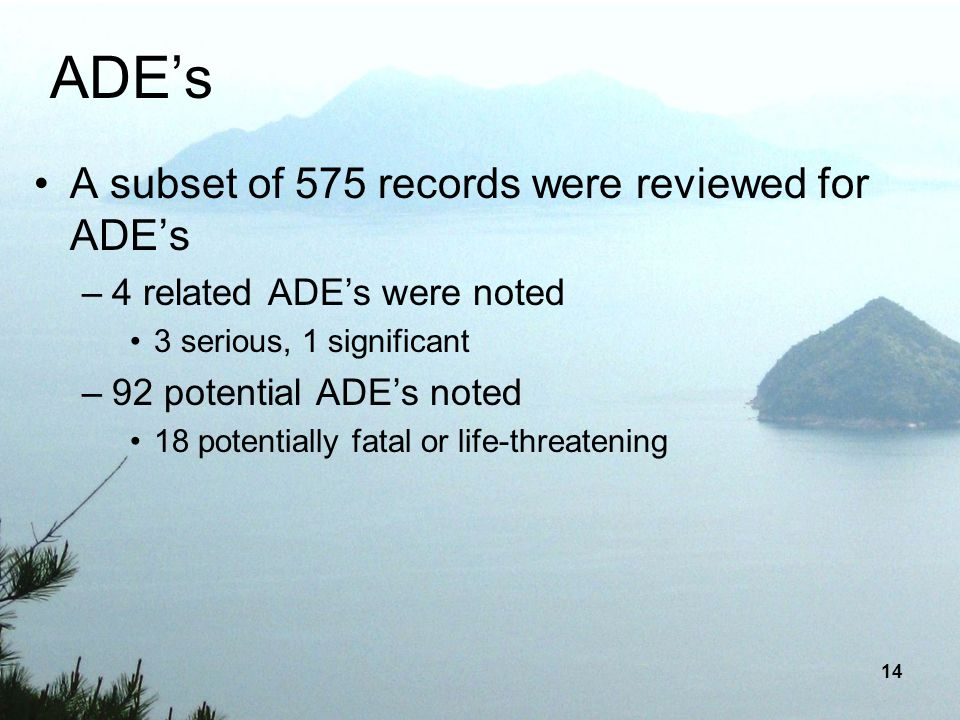 14 ADEs A subset of 575 records were reviewed for ADEs –4 related ADEs were noted 3 serious, 1 significant –92 potential ADEs noted 18 potentially fat