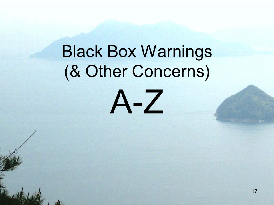 17 Black Box Warnings (& Other Concerns) A-Z